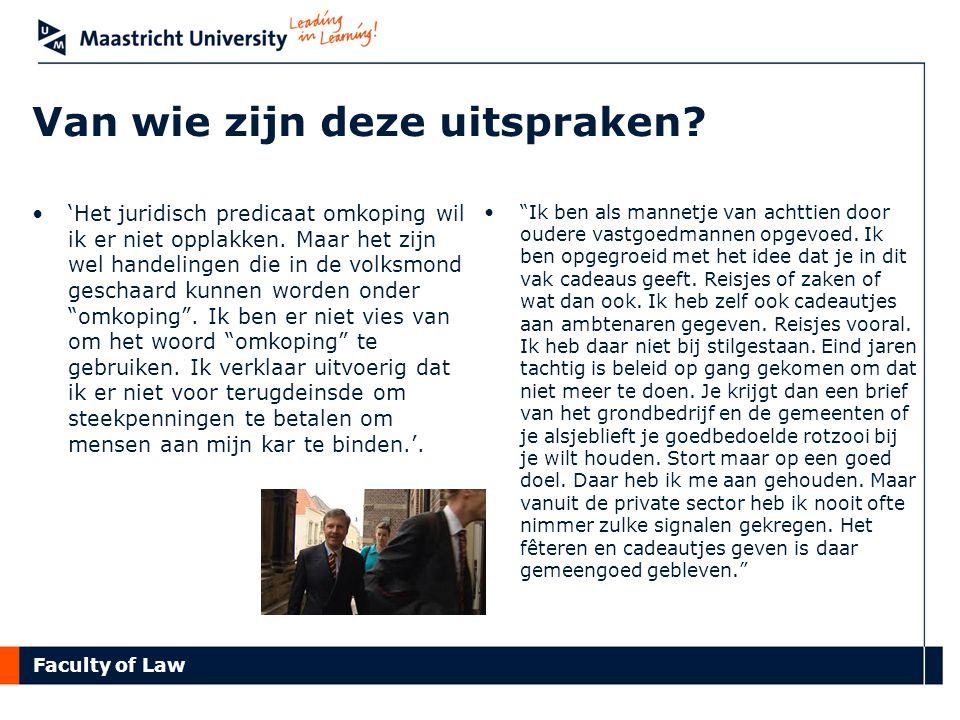 Faculty of Law Van wie zijn deze uitspraken? 'Het juridisch predicaat omkoping wil ik er niet opplakken. Maar het zijn wel handelingen die in de volks