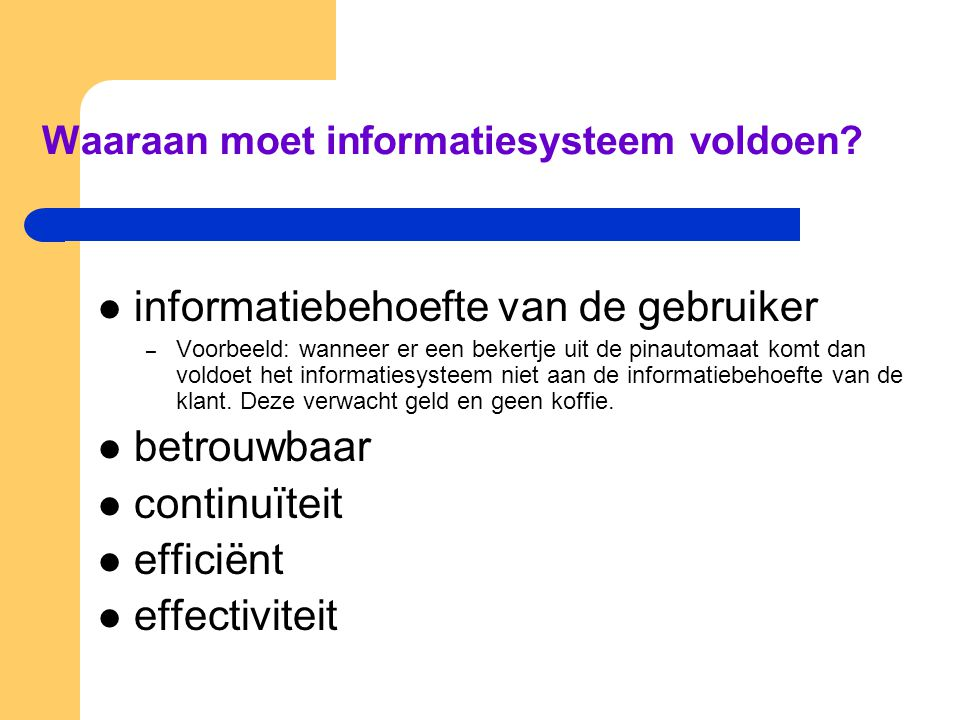 Waaraan moet informatiesysteem voldoen? informatiebehoefte van de gebruiker – Voorbeeld: wanneer er een bekertje uit de pinautomaat komt dan voldoet h