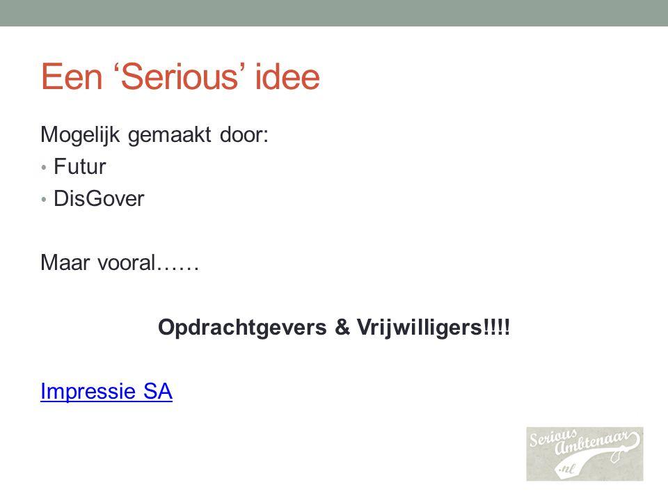 Een 'Serious' idee Mogelijk gemaakt door: Futur DisGover Maar vooral…… Opdrachtgevers & Vrijwilligers!!!! Impressie SA