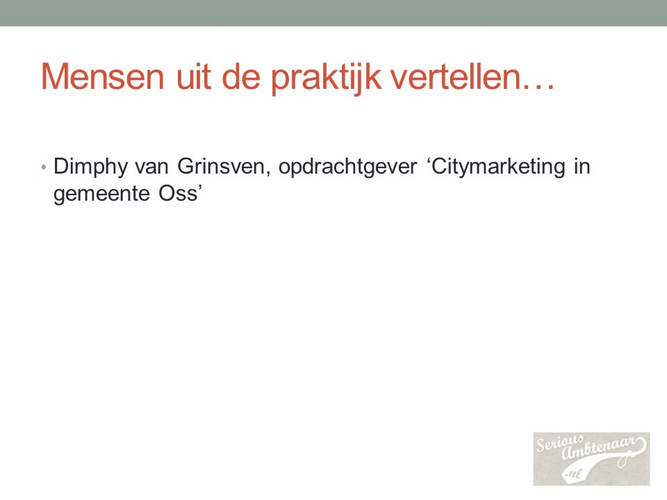 Mensen uit de praktijk vertellen… Dimphy van Grinsven, opdrachtgever 'Citymarketing in gemeente Oss'