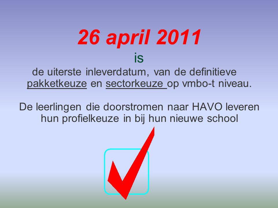 26 april 2011 is de uiterste inleverdatum, van de definitieve pakketkeuze en sectorkeuze op vmbo-t niveau. De leerlingen die doorstromen naar HAVO lev