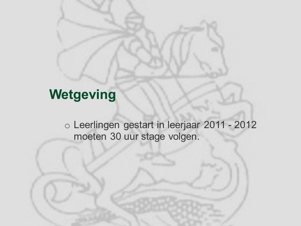 Wetgeving o Leerlingen gestart in leerjaar 2011 - 2012 moeten 30 uur stage volgen.