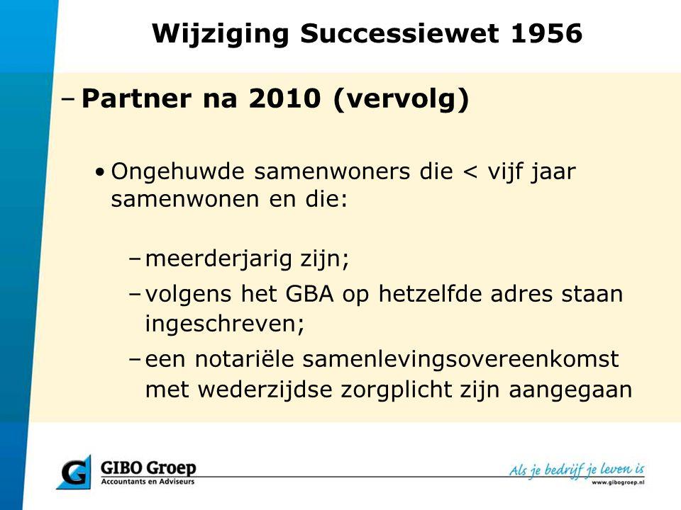 Wijziging Successiewet 1956 –Partner na 2010 (vervolg) Ongehuwde samenwoners die < vijf jaar samenwonen en die: –meerderjarig zijn; –volgens het GBA o