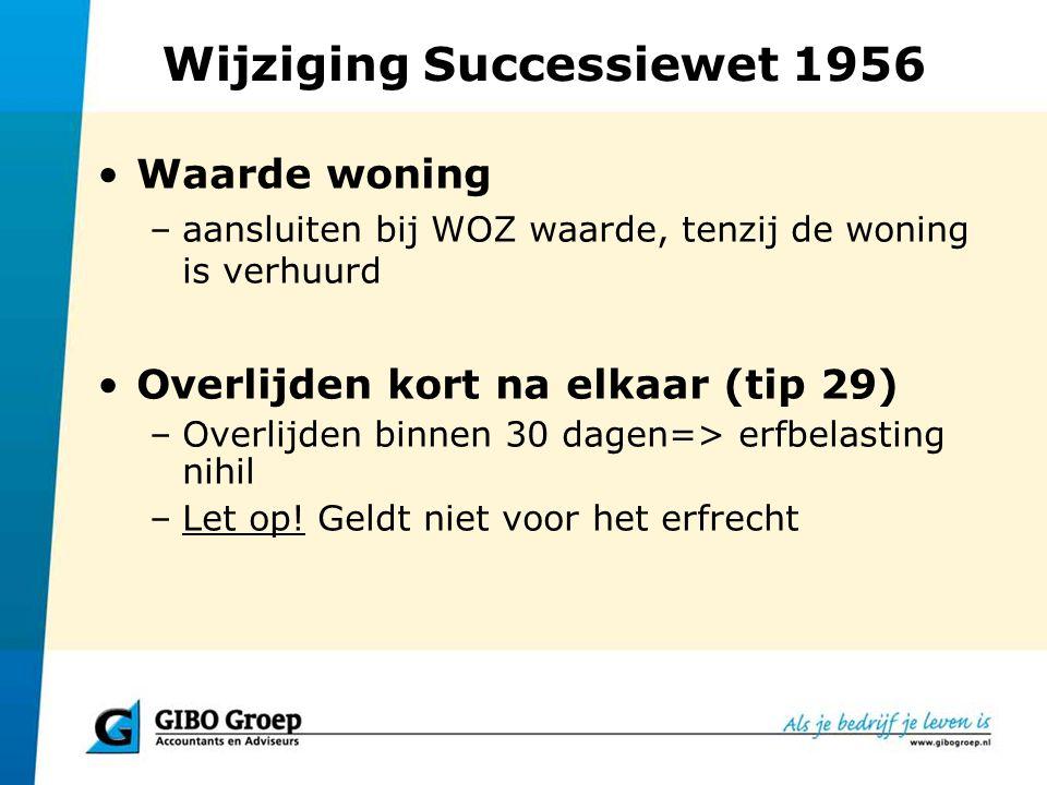 Wijziging Successiewet 1956 Waarde woning –aansluiten bij WOZ waarde, tenzij de woning is verhuurd Overlijden kort na elkaar (tip 29) –Overlijden binn