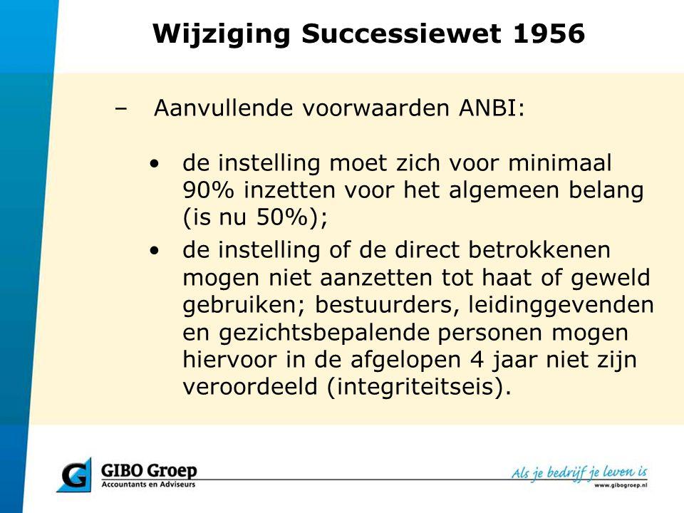 Wijziging Successiewet 1956 –Aanvullende voorwaarden ANBI: de instelling moet zich voor minimaal 90% inzetten voor het algemeen belang (is nu 50%); de