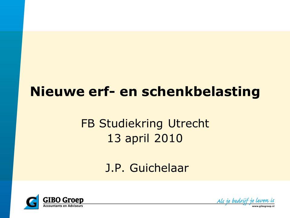 Nieuwe erf- en schenkbelasting FB Studiekring Utrecht 13 april 2010 J.P. Guichelaar