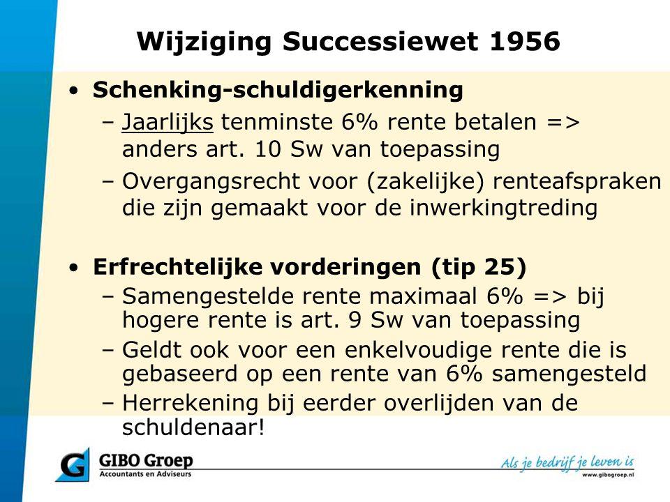 Wijziging Successiewet 1956 Schenking-schuldigerkenning –Jaarlijks tenminste 6% rente betalen => anders art. 10 Sw van toepassing –Overgangsrecht voor