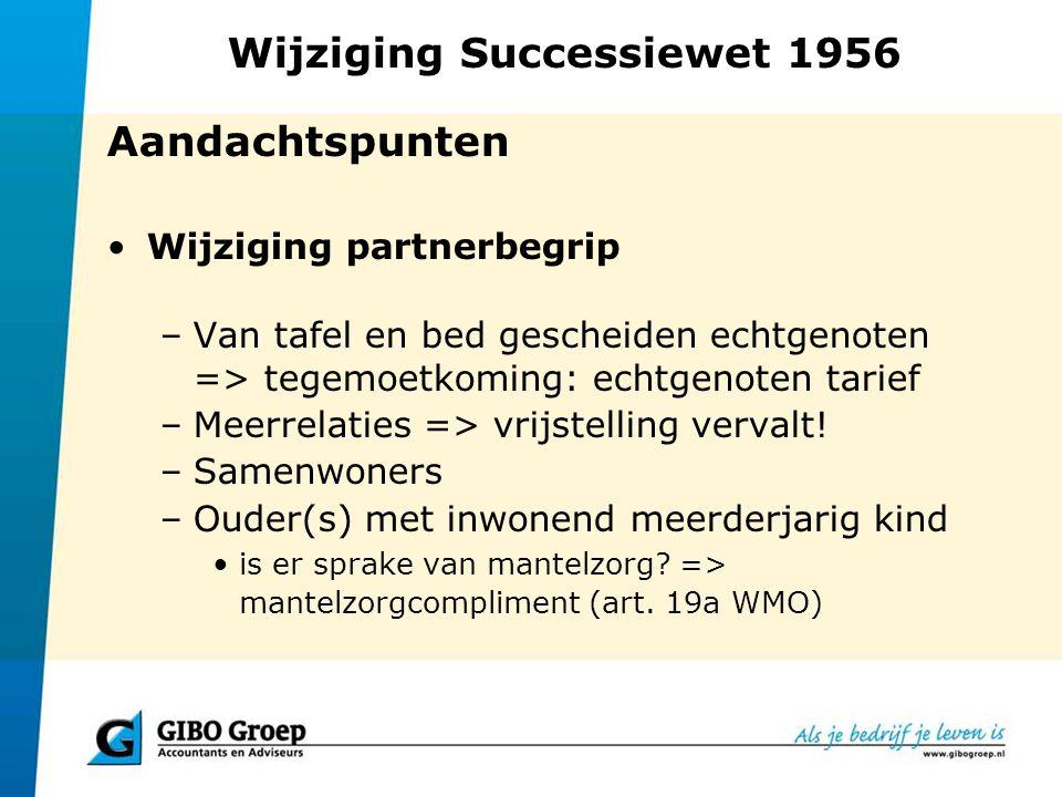 Wijziging Successiewet 1956 Aandachtspunten Wijziging partnerbegrip –Van tafel en bed gescheiden echtgenoten => tegemoetkoming: echtgenoten tarief –Me