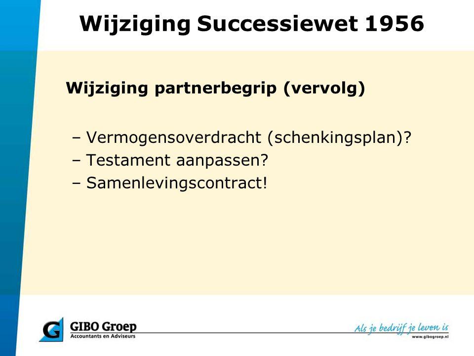 Wijziging Successiewet 1956 Wijziging partnerbegrip (vervolg) –Vermogensoverdracht (schenkingsplan)? –Testament aanpassen? –Samenlevingscontract!