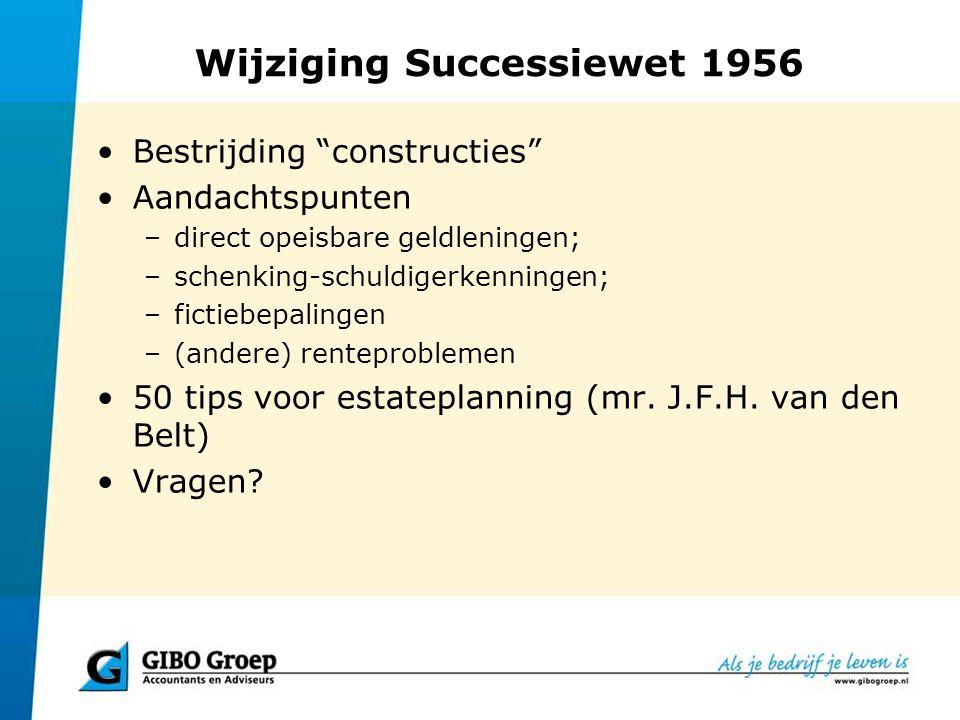 """Wijziging Successiewet 1956 Bestrijding """"constructies"""" Aandachtspunten –direct opeisbare geldleningen; –schenking-schuldigerkenningen; –fictiebepaling"""
