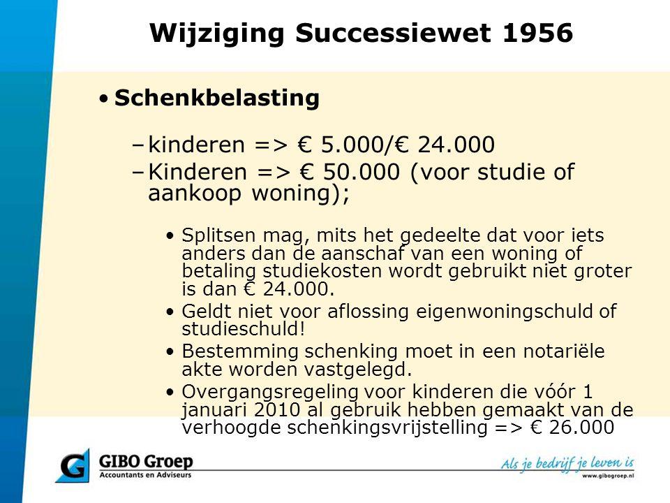 Wijziging Successiewet 1956 Schenkbelasting –kinderen => € 5.000/€ 24.000 –Kinderen => € 50.000 (voor studie of aankoop woning); Splitsen mag, mits he