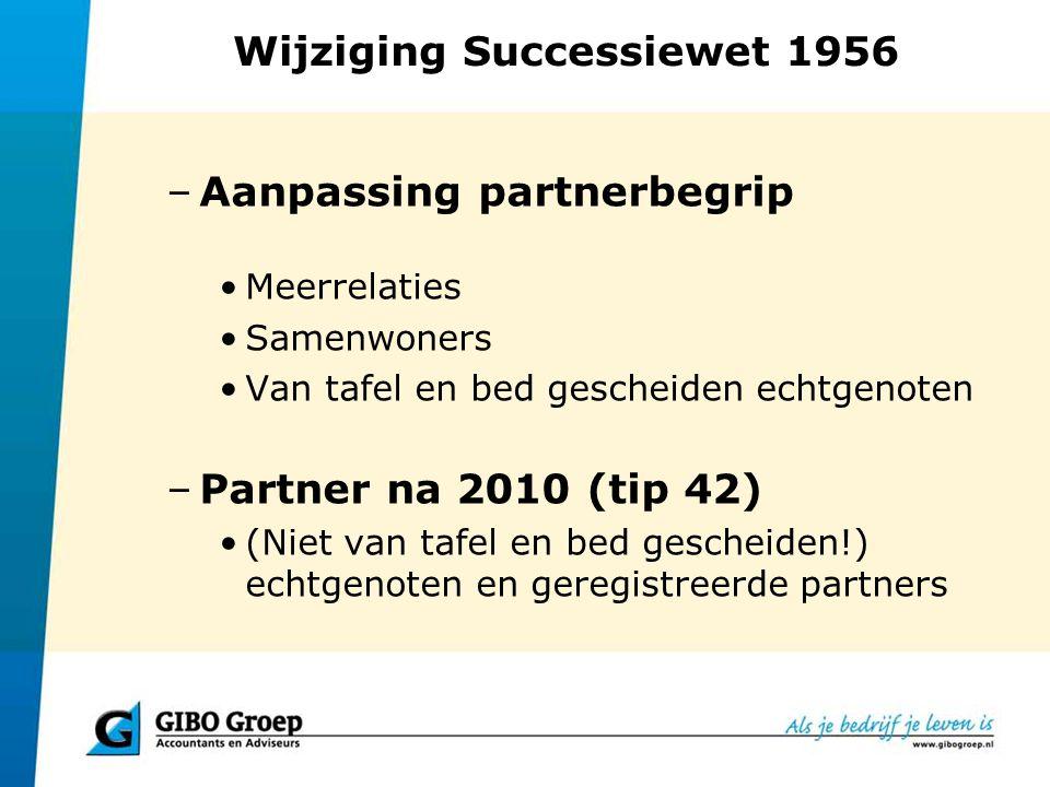 Wijziging Successiewet 1956 –Partner na 2010 (vervolg) Ongehuwde samenwoners die < vijf jaar samenwonen en die: –meerderjarig zijn; –volgens het GBA op hetzelfde adres staan ingeschreven; –een notariële samenlevingsovereenkomst met wederzijdse zorgplicht zijn aangegaan