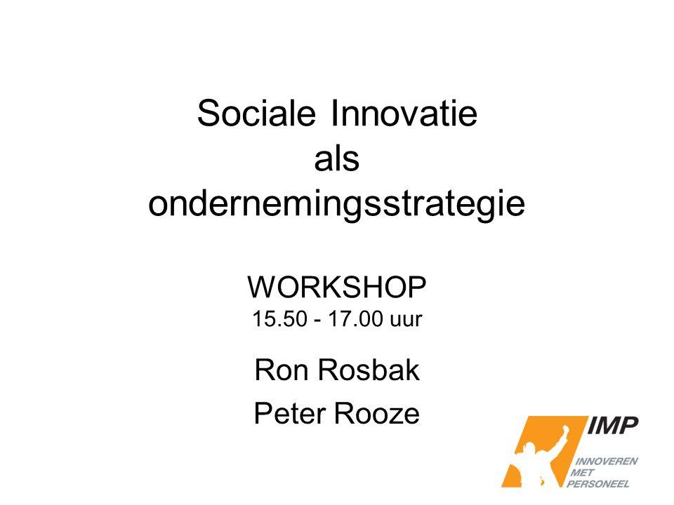 Sociale Innovatie als ondernemingsstrategie WORKSHOP 15.50 - 17.00 uur Ron Rosbak Peter Rooze