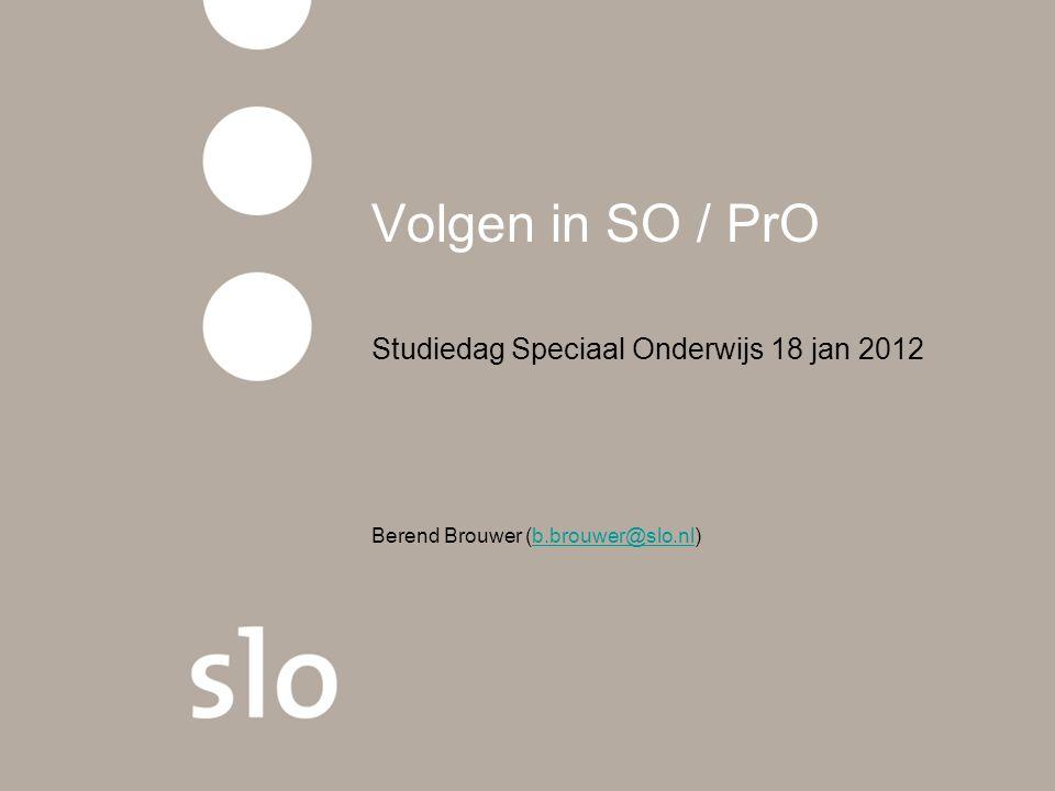 Volgen in SO / PrO Studiedag Speciaal Onderwijs 18 jan 2012 Berend Brouwer (b.brouwer@slo.nl)b.brouwer@slo.nl