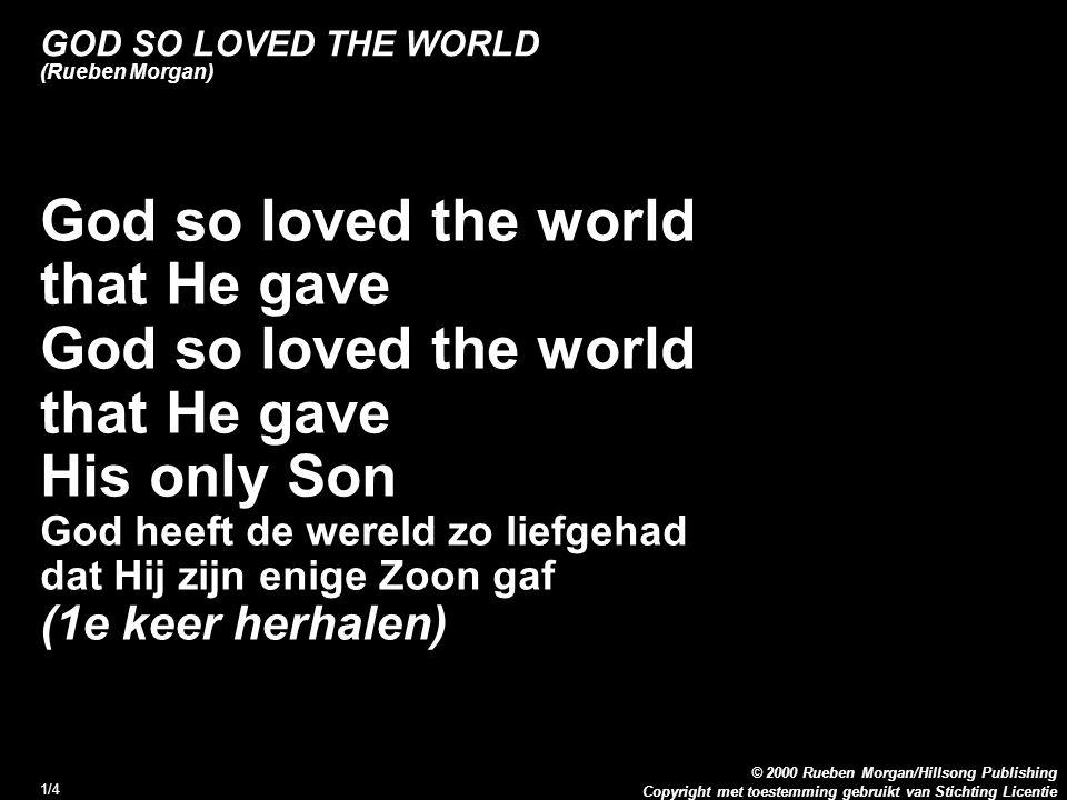 Copyright met toestemming gebruikt van Stichting Licentie © 2000 Rueben Morgan/Hillsong Publishing 1/4 GOD SO LOVED THE WORLD (Rueben Morgan) 1. God s