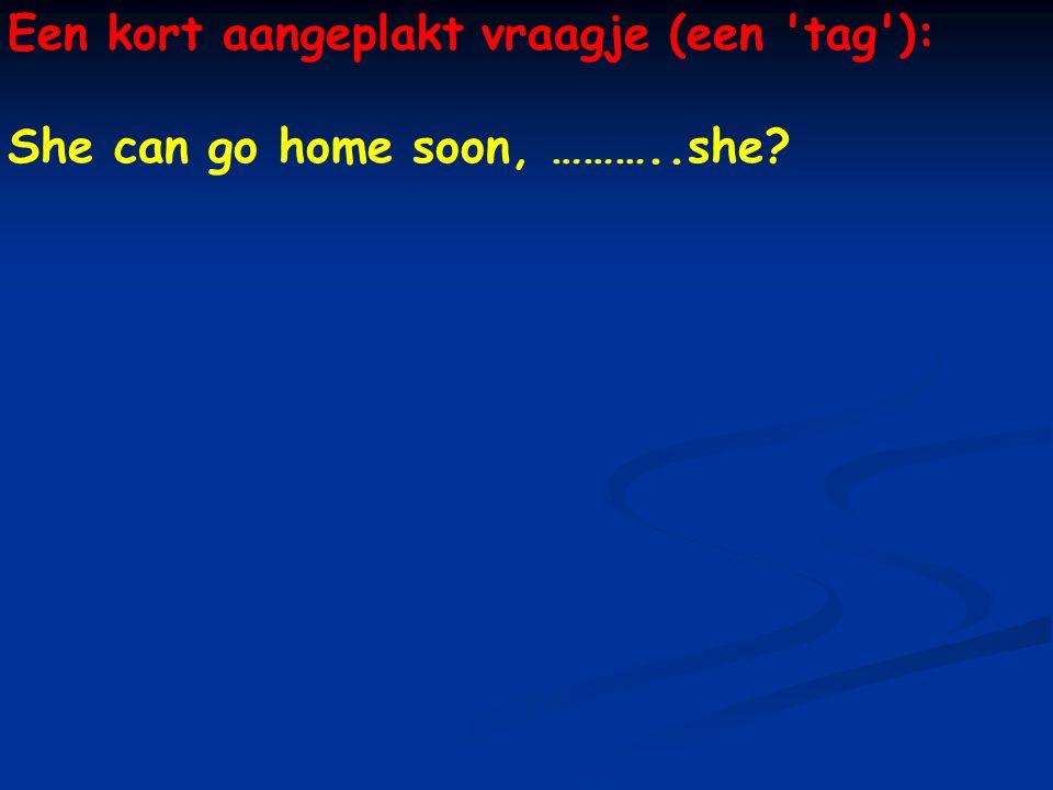 Een kort aangeplakt vraagje (een tag ): She can go home soon, ………..she?