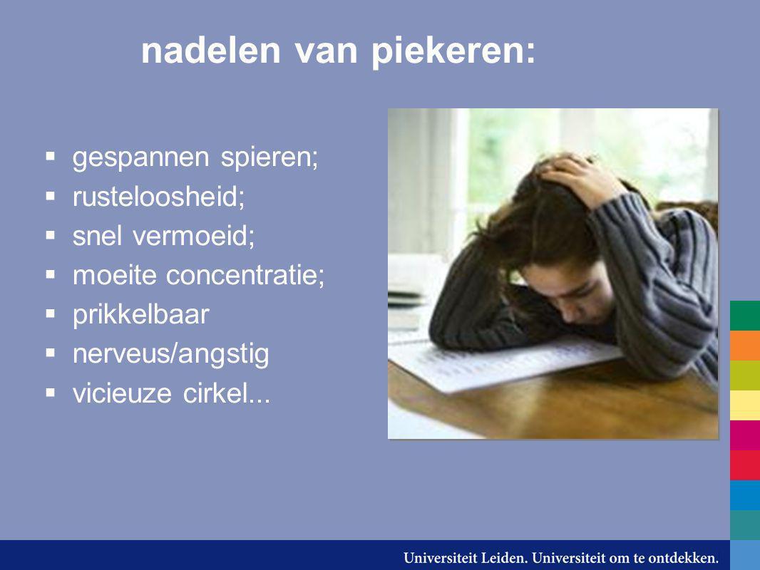 nadelen van piekeren:  gespannen spieren;  rusteloosheid;  snel vermoeid;  moeite concentratie;  prikkelbaar  nerveus/angstig  vicieuze cirkel.