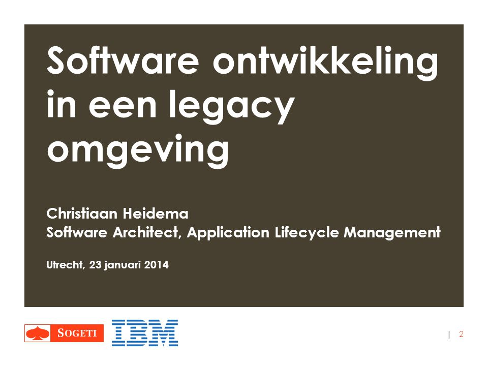 | Software ontwikkeling in een legacy omgeving Christiaan Heidema Software Architect, Application Lifecycle Management Utrecht, 23 januari 2014 2
