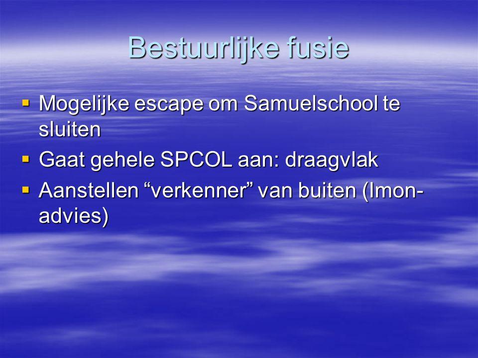 """Bestuurlijke fusie  Mogelijke escape om Samuelschool te sluiten  Gaat gehele SPCOL aan: draagvlak  Aanstellen """"verkenner"""" van buiten (Imon- advies)"""