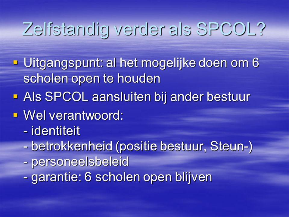 Zelfstandig verder als SPCOL?  Uitgangspunt: al het mogelijke doen om 6 scholen open te houden  Als SPCOL aansluiten bij ander bestuur  Wel verantw