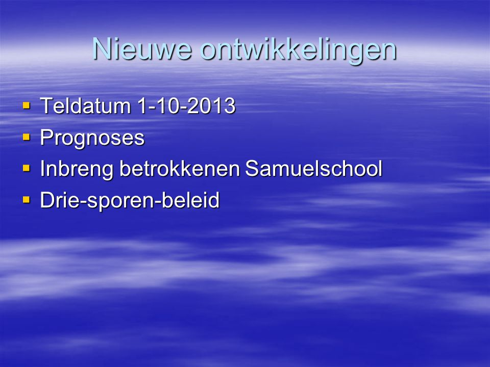 Nieuwe ontwikkelingen  Teldatum 1-10-2013  Prognoses  Inbreng betrokkenen Samuelschool  Drie-sporen-beleid