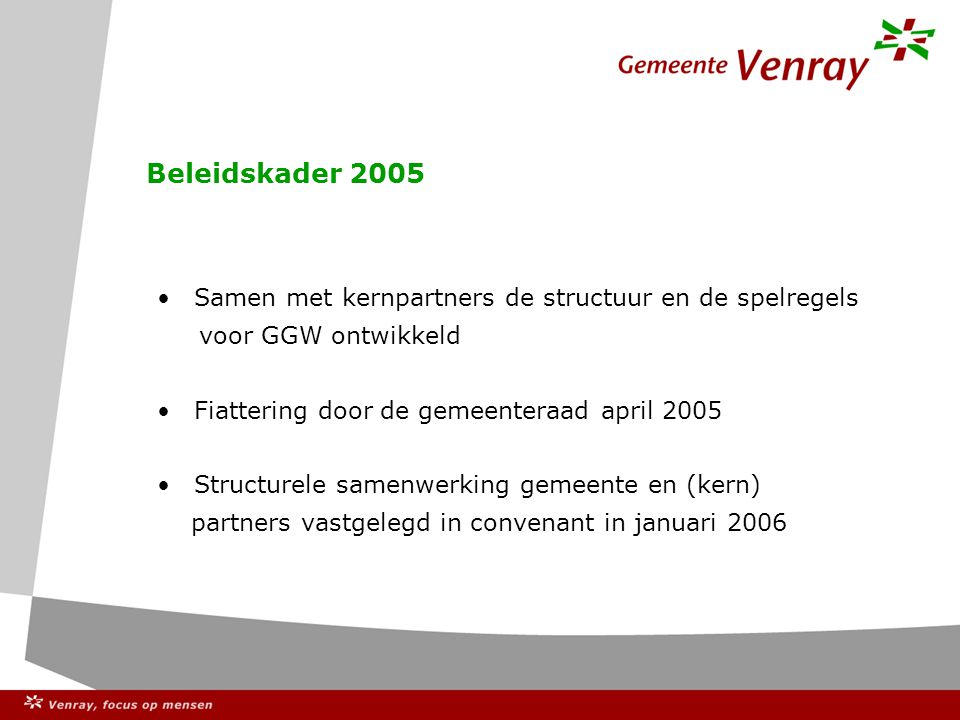 Beleidskader 2005 Samen met kernpartners de structuur en de spelregels voor GGW ontwikkeld Fiattering door de gemeenteraad april 2005 Structurele samenwerking gemeente en (kern) partners vastgelegd in convenant in januari 2006