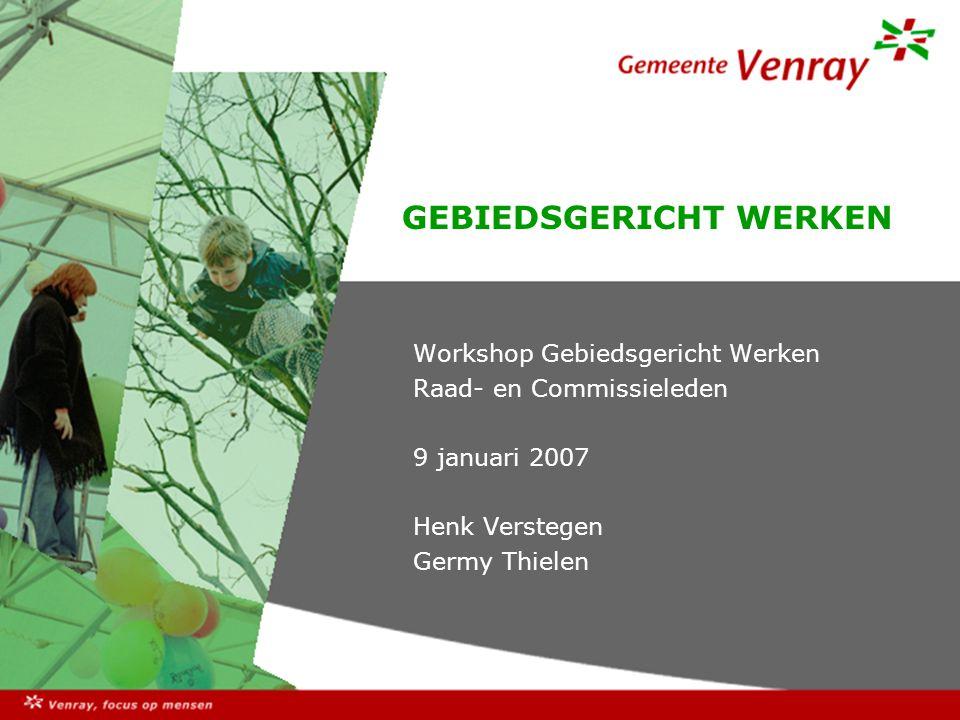 GEBIEDSGERICHT WERKEN Workshop Gebiedsgericht Werken Raad- en Commissieleden 9 januari 2007 Henk Verstegen Germy Thielen