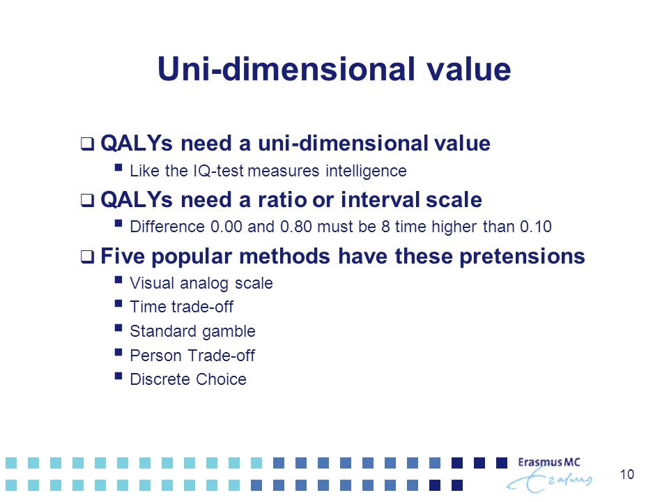 10 Uni-dimensional value  QALYs need a uni-dimensional value  Like the IQ-test measures intelligence  QALYs need a ratio or interval scale  Differ