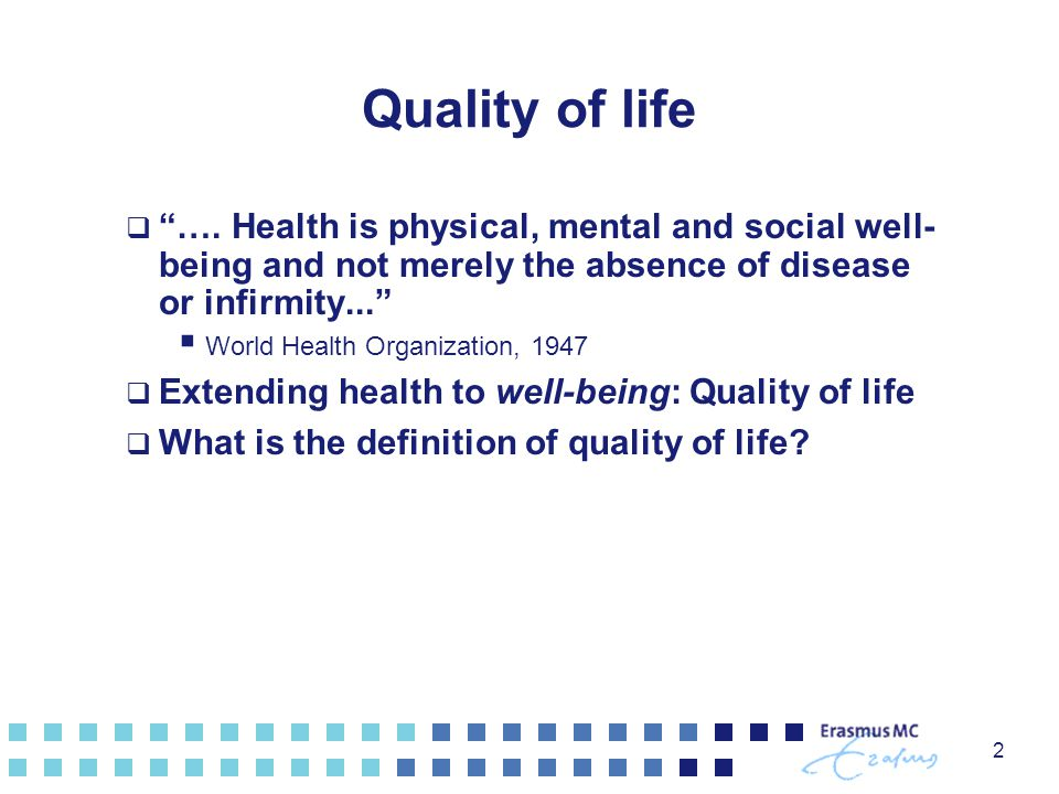 "Quality of life  ""…. Health is physical, mental and social well- being and not merely the absence of disease or infirmity...""  World Health Organiza"