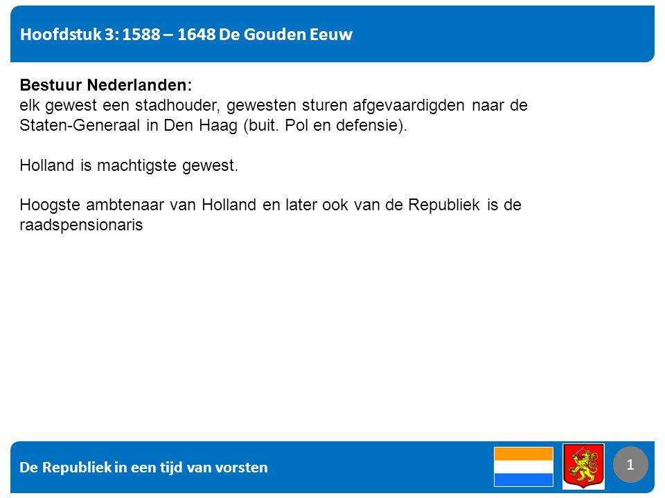 De Republiek in een tijd van vorsten 1 Hoofdstuk 3: 1588 – 1648 De Gouden Eeuw 1 Bestuur Nederlanden: elk gewest een stadhouder, gewesten sturen afgevaardigden naar de Staten-Generaal in Den Haag (buit.