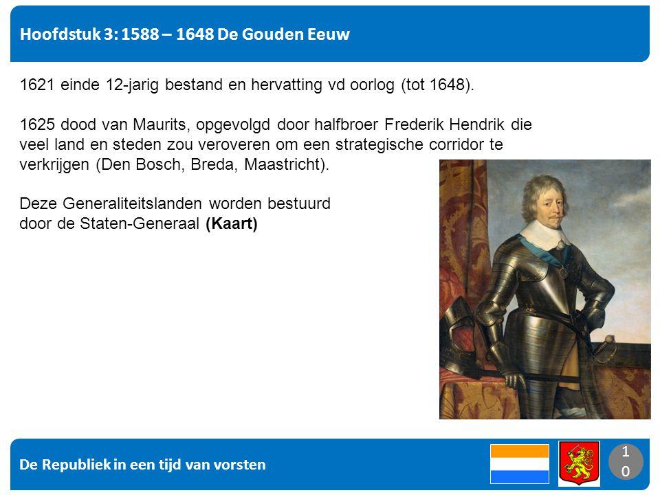 De Republiek in een tijd van vorsten 10 Hoofdstuk 3: 1588 – 1648 De Gouden Eeuw 10 1621 einde 12-jarig bestand en hervatting vd oorlog (tot 1648).