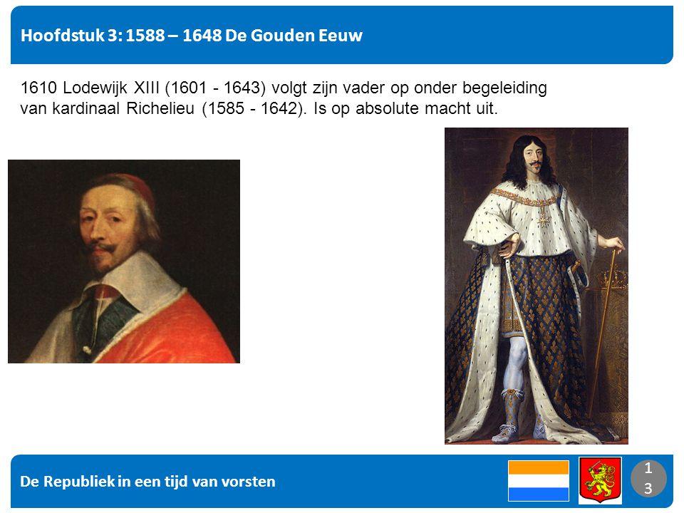 De Republiek in een tijd van vorsten 13 Hoofdstuk 3: 1588 – 1648 De Gouden Eeuw 13 1610 Lodewijk XIII (1601 - 1643) volgt zijn vader op onder begeleiding van kardinaal Richelieu (1585 - 1642).