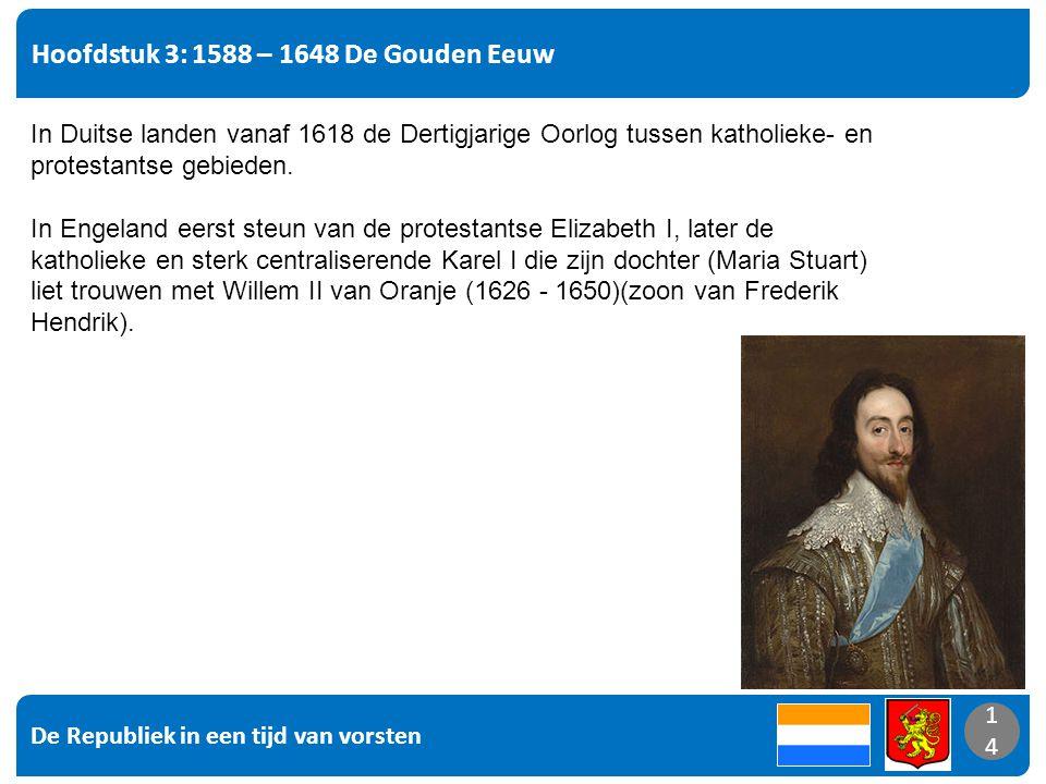 De Republiek in een tijd van vorsten 14 Hoofdstuk 3: 1588 – 1648 De Gouden Eeuw 14 In Duitse landen vanaf 1618 de Dertigjarige Oorlog tussen katholieke- en protestantse gebieden.