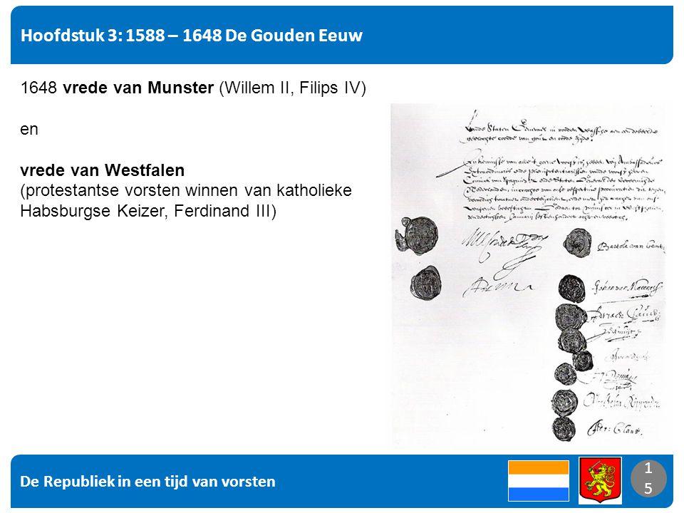 De Republiek in een tijd van vorsten 15 Hoofdstuk 3: 1588 – 1648 De Gouden Eeuw 15 1648 vrede van Munster (Willem II, Filips IV) en vrede van Westfalen (protestantse vorsten winnen van katholieke Habsburgse Keizer, Ferdinand III)