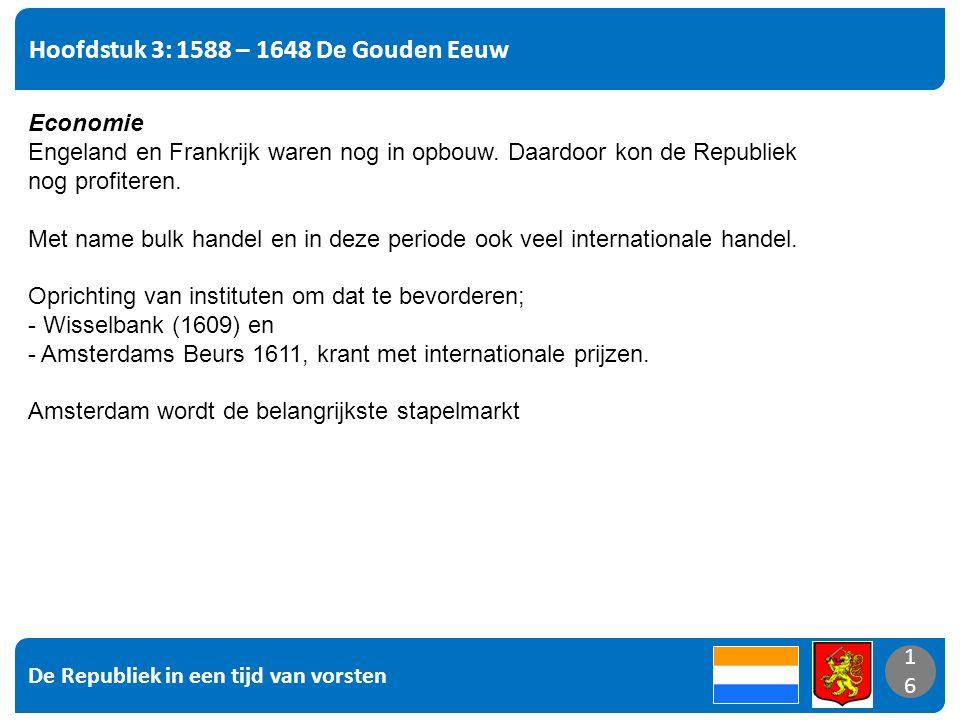 De Republiek in een tijd van vorsten 16 Hoofdstuk 3: 1588 – 1648 De Gouden Eeuw 16 Economie Engeland en Frankrijk waren nog in opbouw. Daardoor kon de