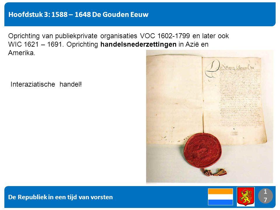 De Republiek in een tijd van vorsten 17 Hoofdstuk 3: 1588 – 1648 De Gouden Eeuw 17 Oprichting van publiekprivate organisaties VOC 1602-1799 en later ook WIC 1621 – 1691.