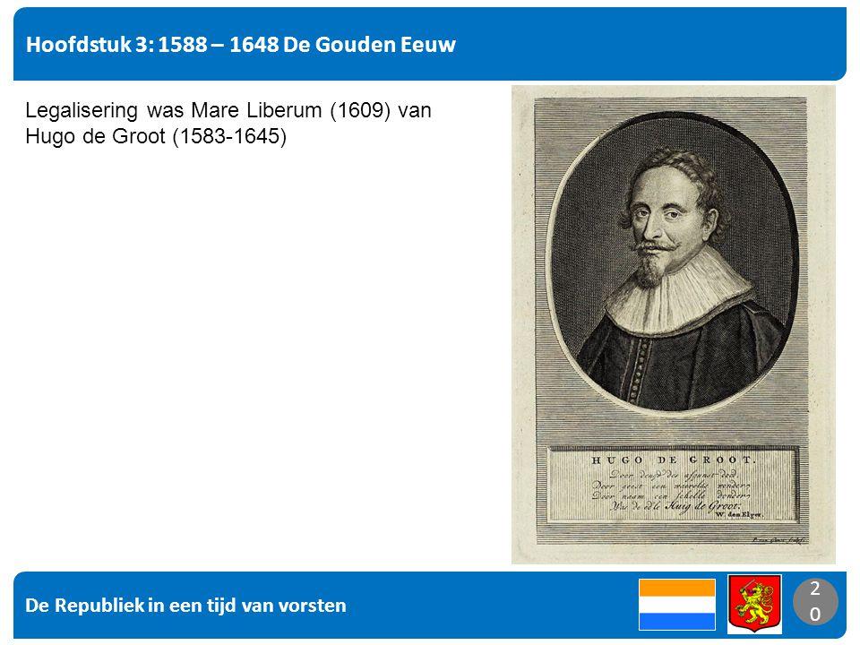 De Republiek in een tijd van vorsten 20 Hoofdstuk 3: 1588 – 1648 De Gouden Eeuw 20 Legalisering was Mare Liberum (1609) van Hugo de Groot (1583-1645)