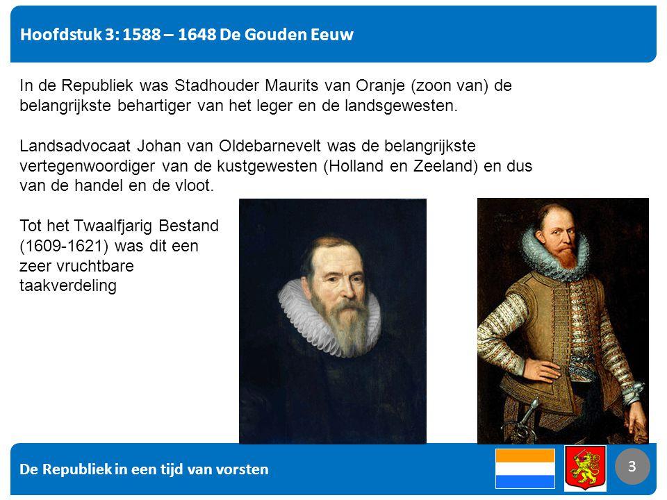 De Republiek in een tijd van vorsten 3 Hoofdstuk 3: 1588 – 1648 De Gouden Eeuw 3 In de Republiek was Stadhouder Maurits van Oranje (zoon van) de belangrijkste behartiger van het leger en de landsgewesten.