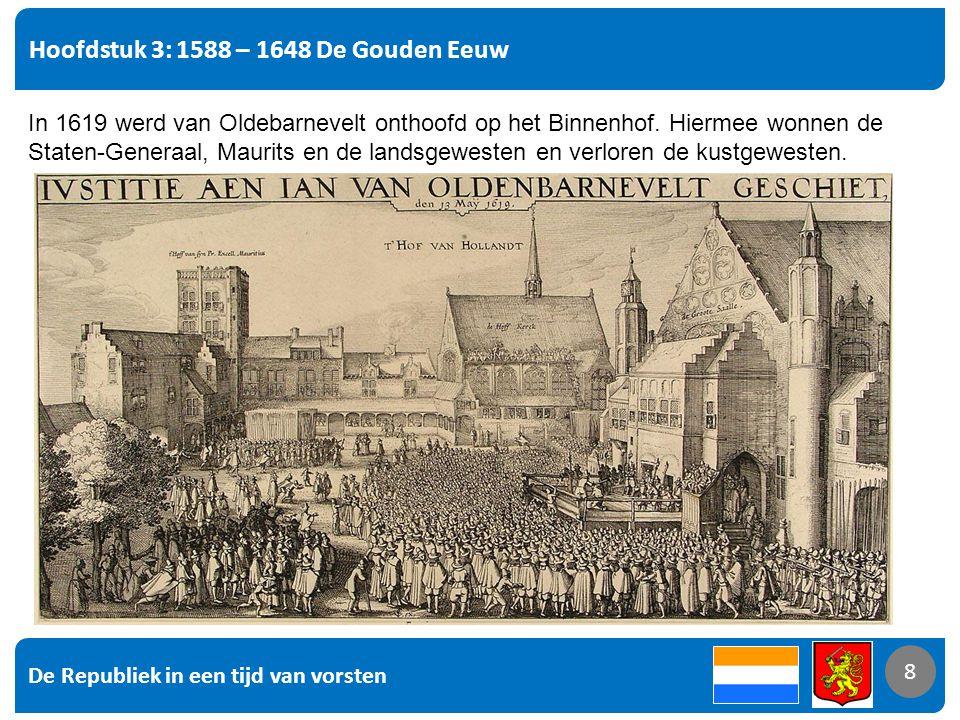 De Republiek in een tijd van vorsten 8 Hoofdstuk 3: 1588 – 1648 De Gouden Eeuw 8 In 1619 werd van Oldebarnevelt onthoofd op het Binnenhof. Hiermee won