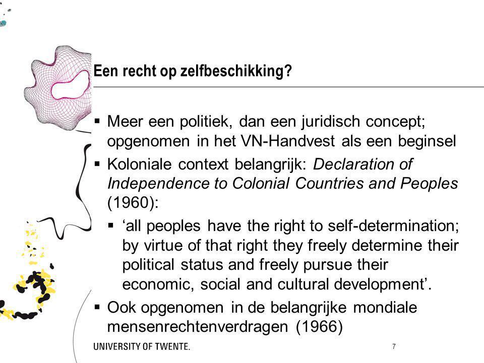 Een recht op zelfbeschikking?  Meer een politiek, dan een juridisch concept; opgenomen in het VN-Handvest als een beginsel  Koloniale context belang