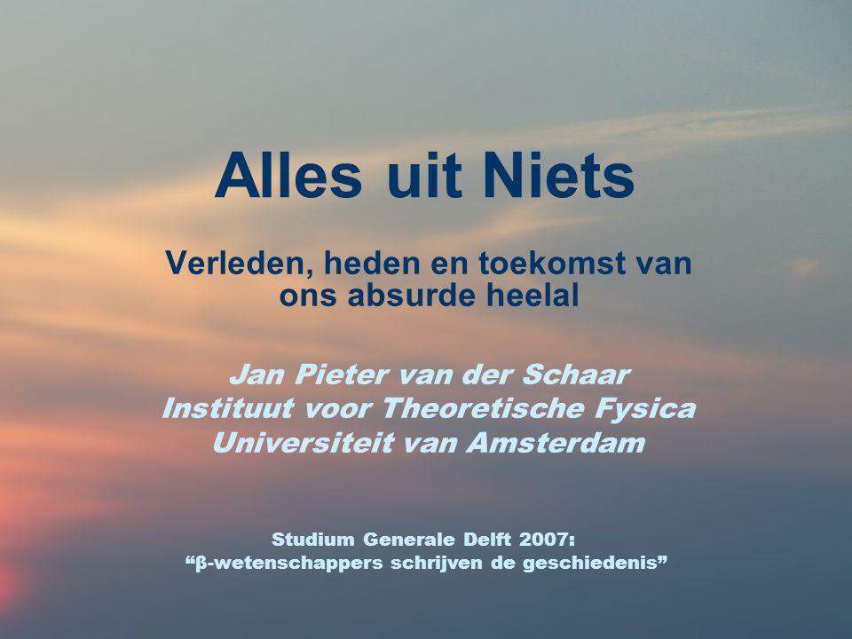 Alles uit Niets Verleden, heden en toekomst van ons absurde heelal Jan Pieter van der Schaar Instituut voor Theoretische Fysica Universiteit van Amste