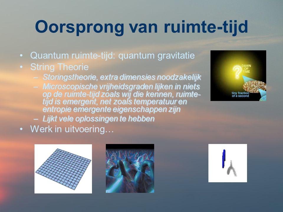Oorsprong van ruimte-tijd Quantum ruimte-tijd: quantum gravitatie String Theorie –Storingstheorie, extra dimensies noodzakelijk –Microscopische vrijhe