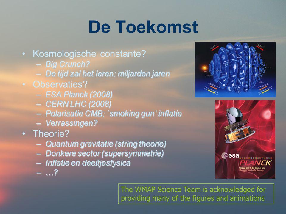 De Toekomst Kosmologische constante? –Big Crunch? –De tijd zal het leren: miljarden jaren Observaties? –ESA Planck (2008) –CERN LHC (2008) –Polarisati