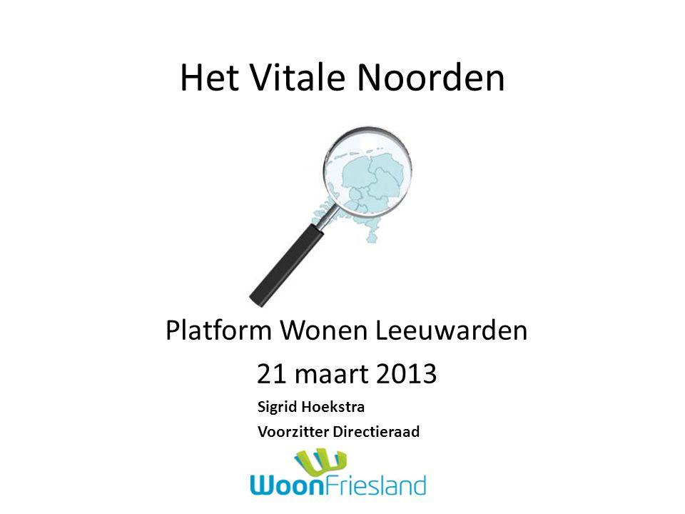 Het Vitale Noorden Platform Wonen Leeuwarden 21 maart 2013 Sigrid Hoekstra Voorzitter Directieraad
