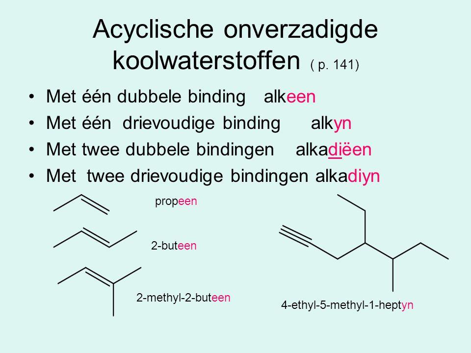 Acyclische onverzadigde koolwaterstoffen ( p. 141) Met één dubbele binding alkeen Met één drievoudige binding alkyn Met twee dubbele bindingen alkadië