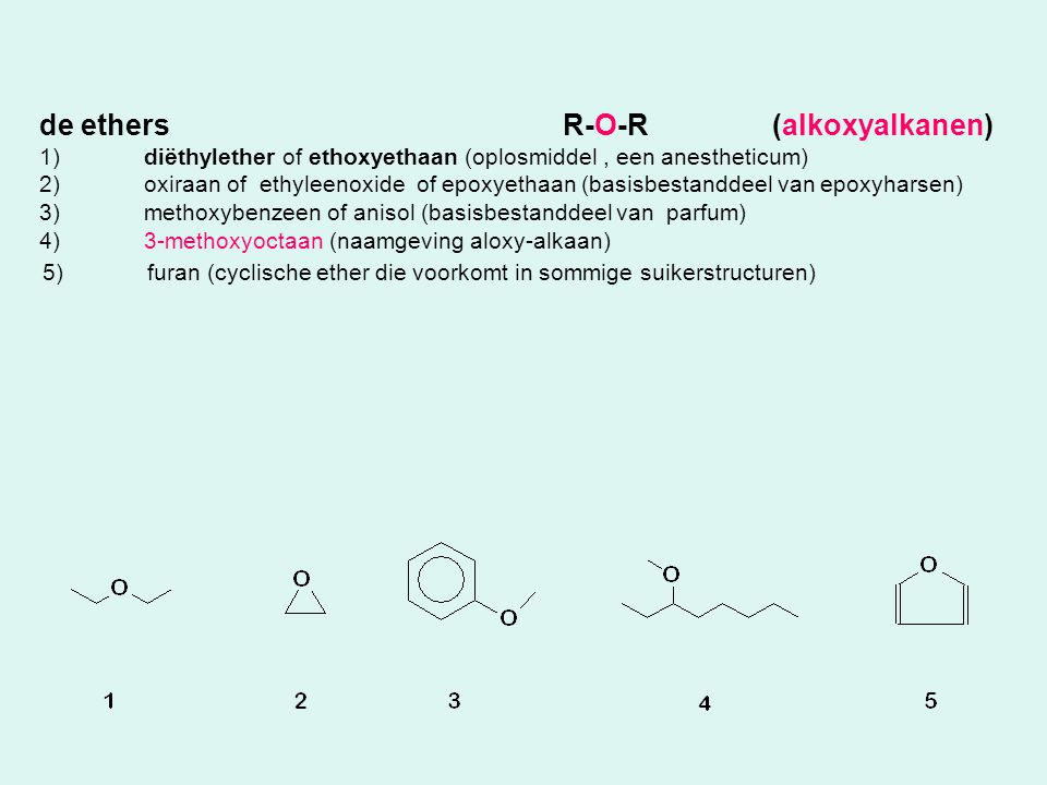 de ethersR-O-R(alkoxyalkanen) 1)diëthylether of ethoxyethaan (oplosmiddel, een anestheticum) 2)oxiraan of ethyleenoxide of epoxyethaan (basisbestandde