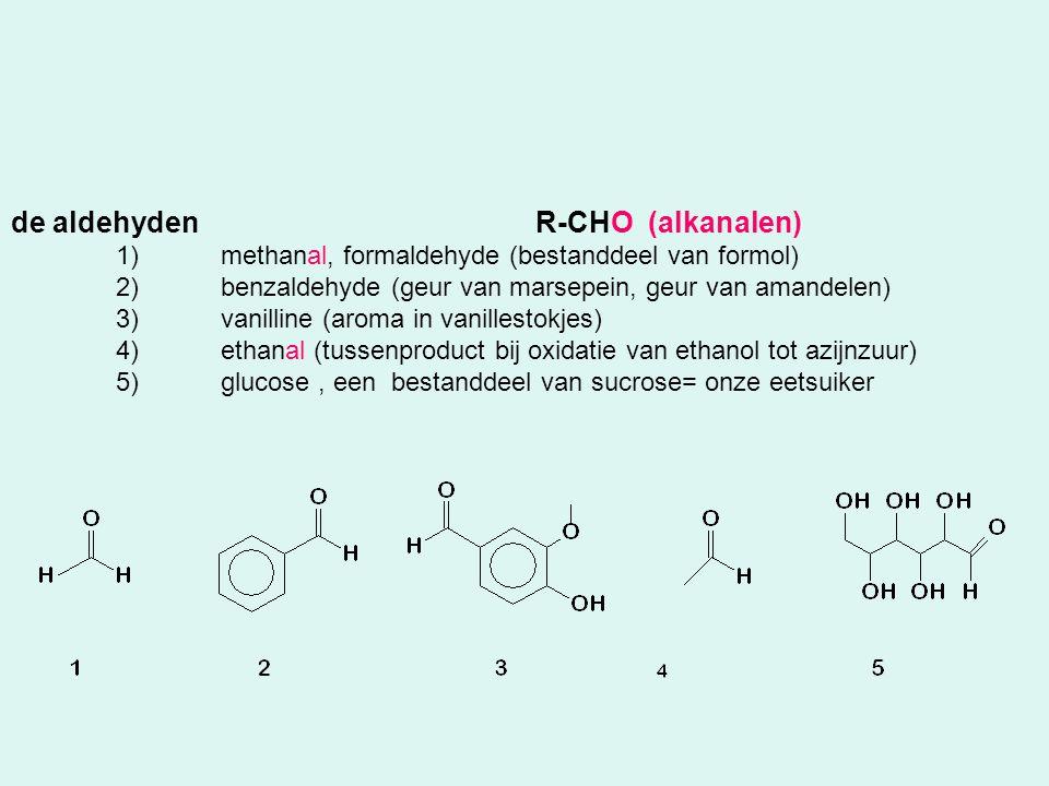 de aldehydenR-CHO (alkanalen) 1)methanal, formaldehyde (bestanddeel van formol) 2)benzaldehyde (geur van marsepein, geur van amandelen) 3)vanilline (a