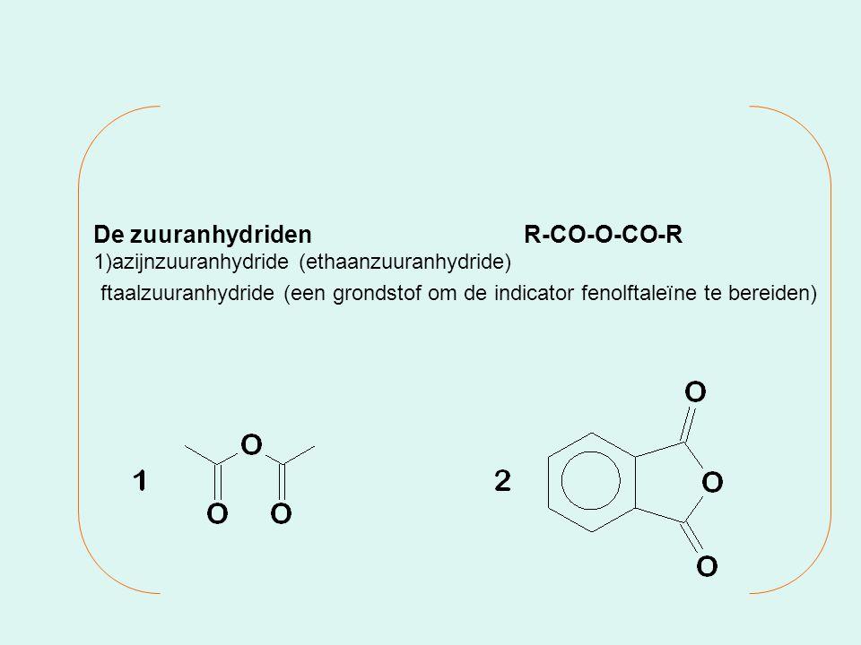 De zuuranhydridenR-CO-O-CO-R 1)azijnzuuranhydride (ethaanzuuranhydride) ftaalzuuranhydride (een grondstof om de indicator fenolftaleïne te bereiden)