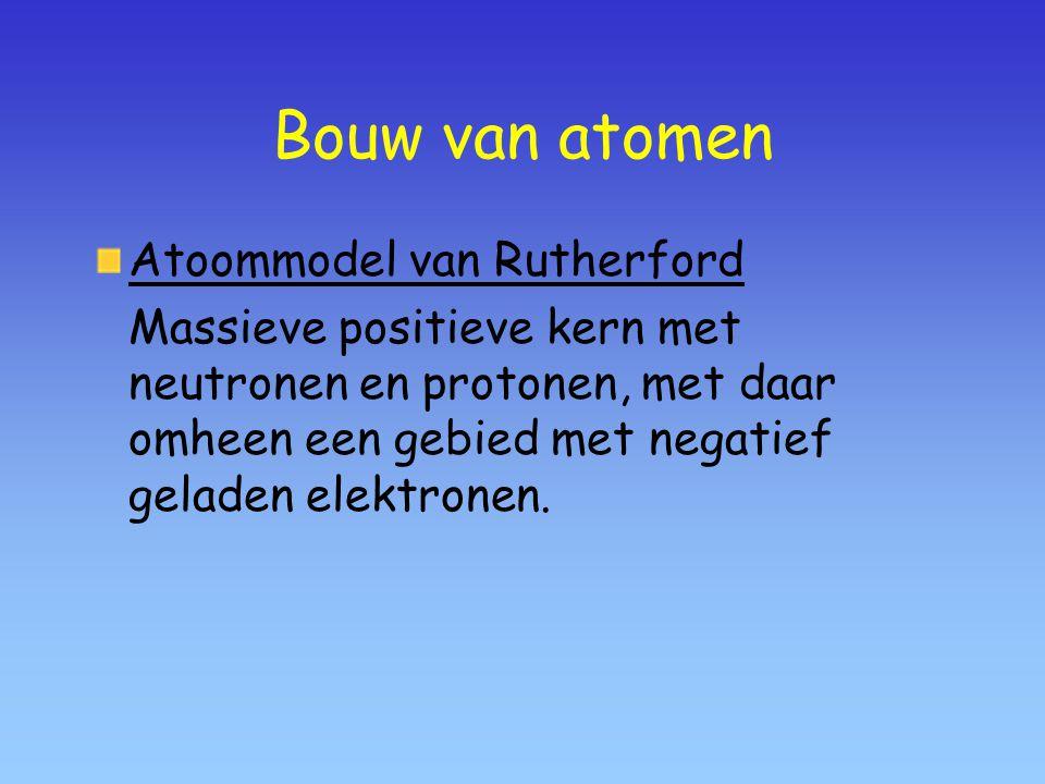 Bouw van atomen Atoommodel van Rutherford Massieve positieve kern met neutronen en protonen, met daar omheen een gebied met negatief geladen elektronen.