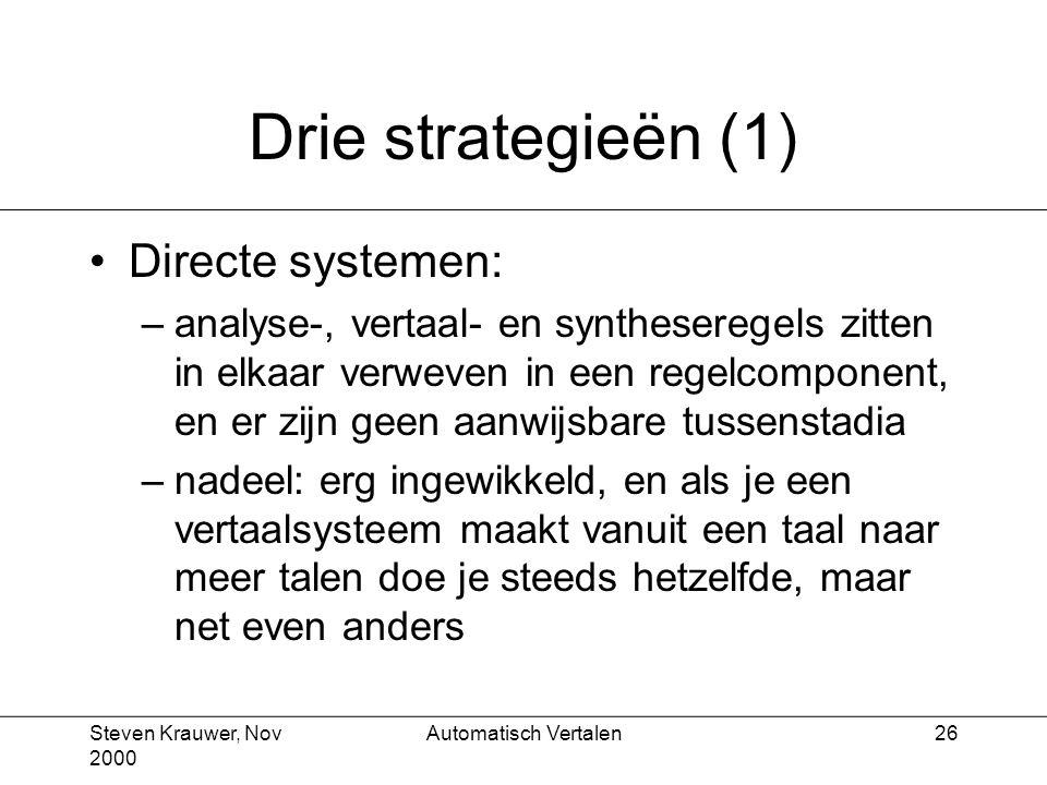 Steven Krauwer, Nov 2000 Automatisch Vertalen26 Drie strategieën (1) Directe systemen: –analyse-, vertaal- en syntheseregels zitten in elkaar verweven in een regelcomponent, en er zijn geen aanwijsbare tussenstadia –nadeel: erg ingewikkeld, en als je een vertaalsysteem maakt vanuit een taal naar meer talen doe je steeds hetzelfde, maar net even anders